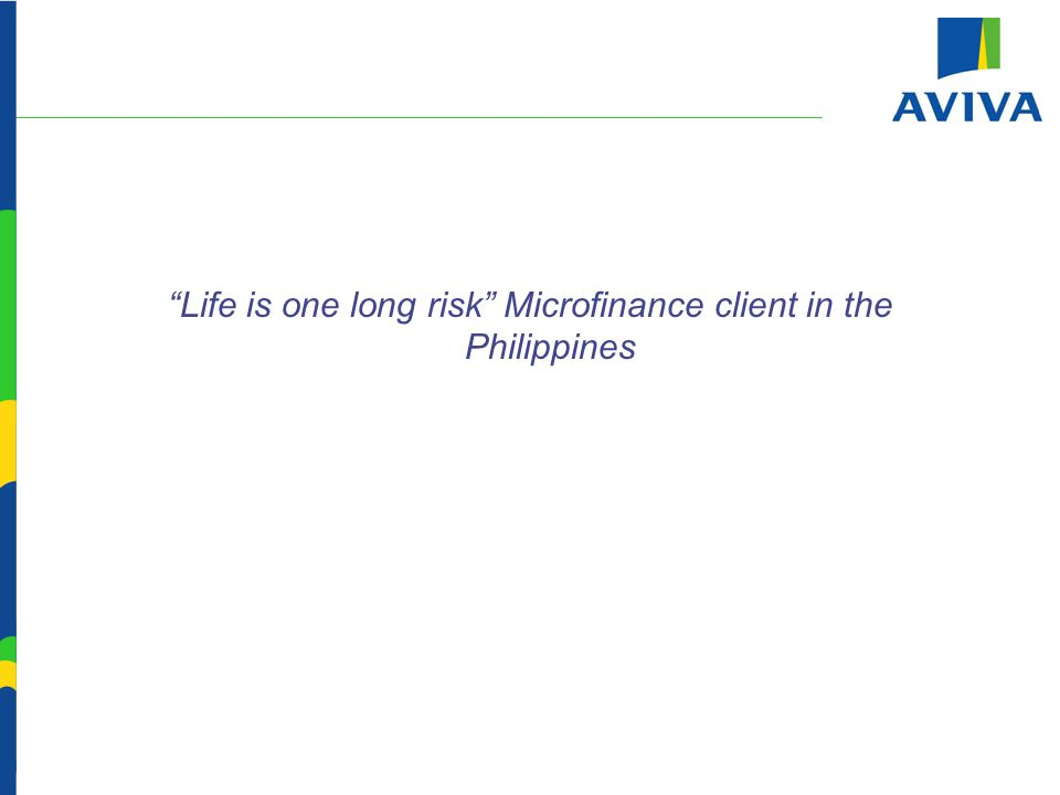Life is one long risk Microfinance client in the Philippines Presentation by Mohammed Riaz, Aviva Life Insurance India