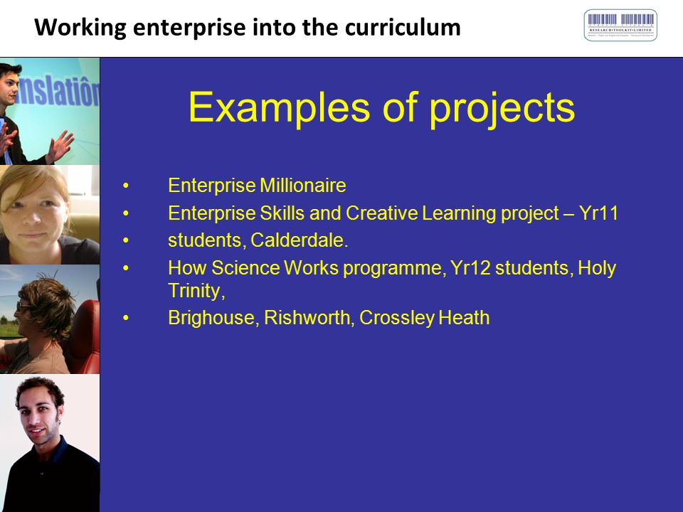 Working enterprise into the curriculum Examples of projects Enterprise Millionaire Enterprise Skills and Creative Learning project – Yr11 students, Calderdale.