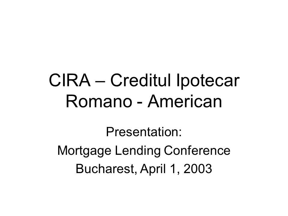 CIRA – Creditul Ipotecar Romano - American Presentation: Mortgage Lending Conference Bucharest, April 1, 2003