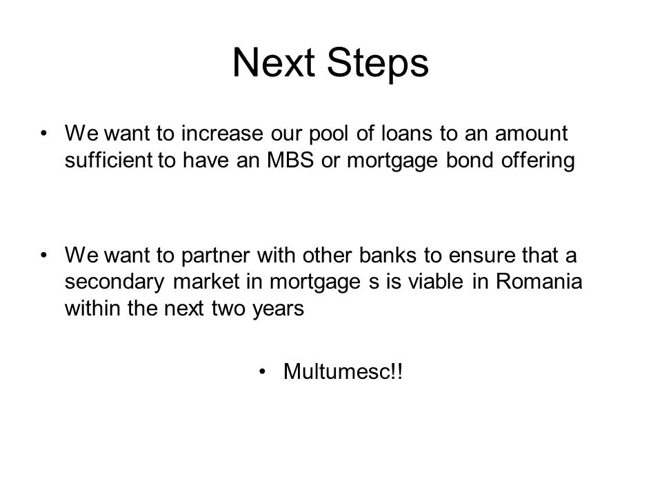 Next Steps We want to increase our pool of loans to an amount sufficient to have an MBS or mortgage bond offering We want to partner with other banks