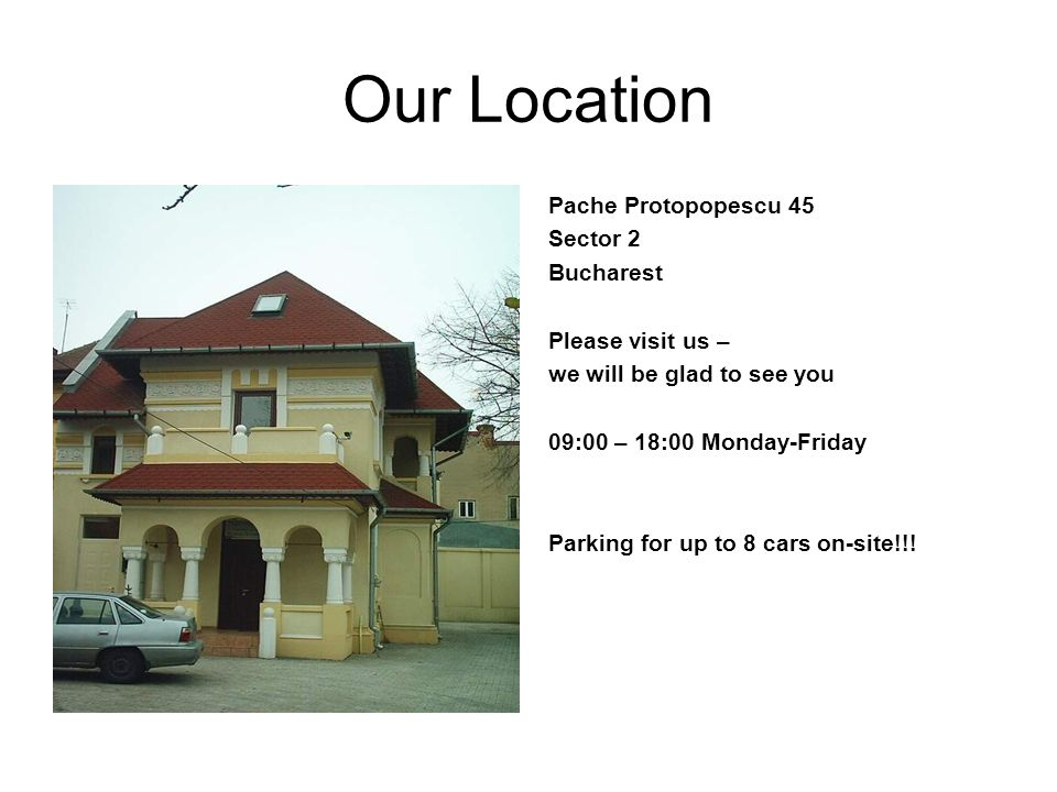Our Location Pache Protopopescu 45 Sector 2 Bucharest Please visit us – we will be glad to see you 09:00 – 18:00 Monday-Friday Parking for up to 8 cars on-site!!!