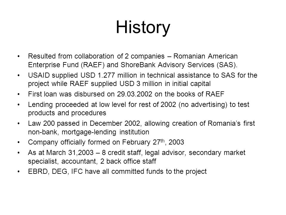 History Resulted from collaboration of 2 companies – Romanian American Enterprise Fund (RAEF) and ShoreBank Advisory Services (SAS). USAID supplied US