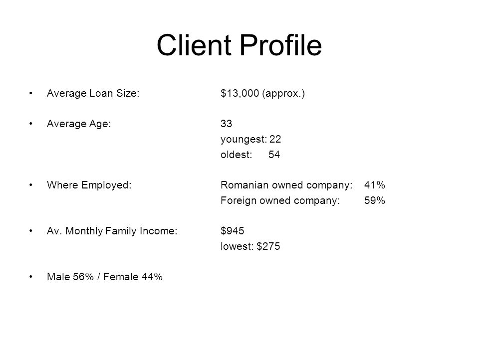 Client Profile Average Loan Size:$13,000 (approx.) Average Age:33 youngest: 22 oldest: 54 Where Employed:Romanian owned company: 41% Foreign owned com