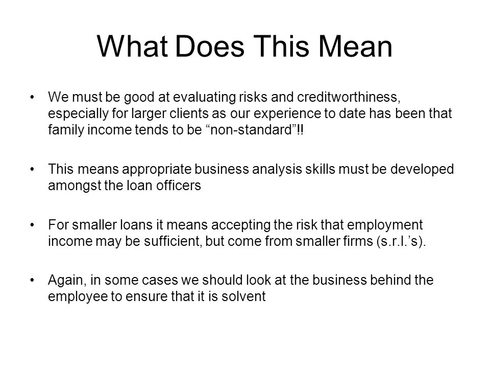 What Does This Mean We must be good at evaluating risks and creditworthiness, especially for larger clients as our experience to date has been that family income tends to be non-standard !.