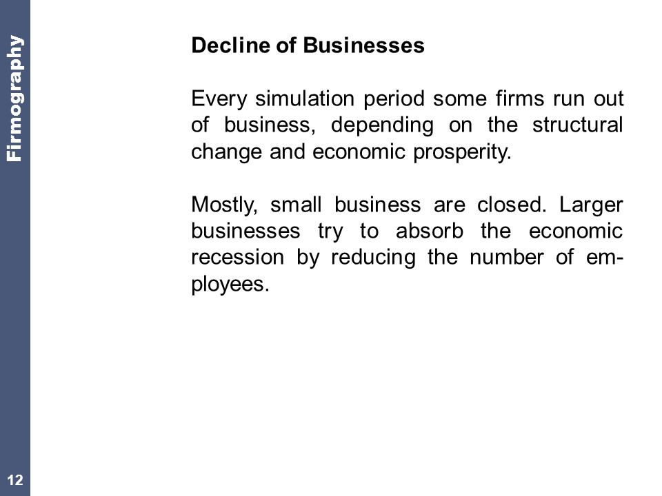 12 Decline of Businesses Every simulation period some firms run out of business, depending on the structural change and economic prosperity.