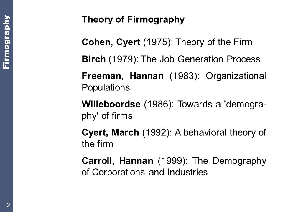 2 Theory of Firmography Cohen, Cyert (1975): Theory of the Firm Birch (1979): The Job Generation Process Freeman, Hannan (1983): Organizational Populations Willeboordse (1986): Towards a demogra- phy of firms Cyert, March (1992): A behavioral theory of the firm Carroll, Hannan (1999): The Demography of Corporations and Industries Firmography