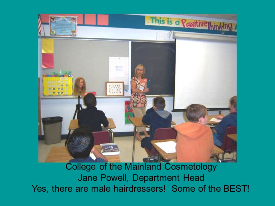 College of the Mainland Cosmetology Jane Powell, Department Head Yes, there are male hairdressers! Some of the BEST!