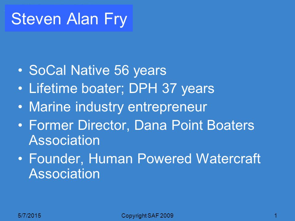 5/7/2015Copyright SAF 20091 Steven Alan Fry SoCal Native 56 years Lifetime boater; DPH 37 years Marine industry entrepreneur Former Director, Dana Point Boaters Association Founder, Human Powered Watercraft Association