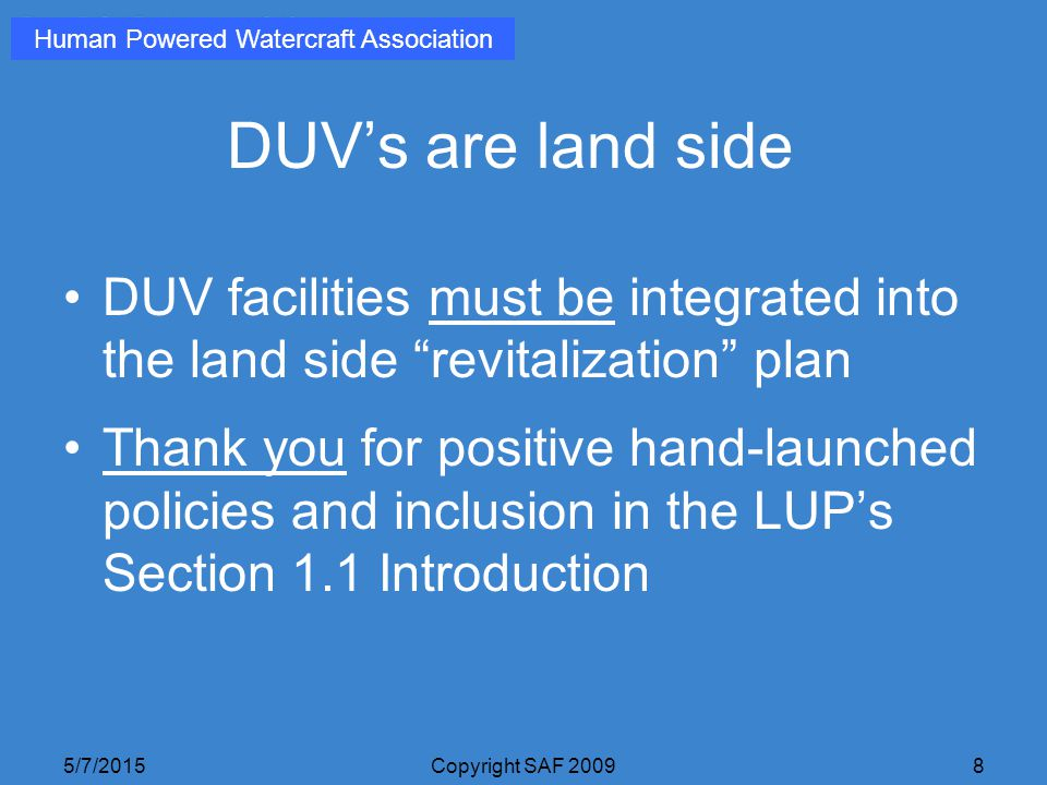 5/7/2015Copyright SAF 20098 DUV's are land side DUV facilities must be integrated into the land side revitalization plan Thank you for positive hand-launched policies and inclusion in the LUP's Section 1.1 Introduction Human Powered Watercraft Association