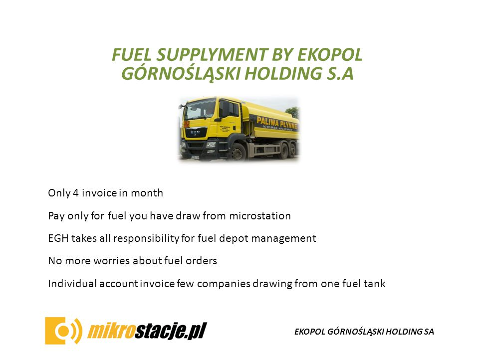 EKOPOL GÓRNOŚLĄSKI HOLDING SA FUEL SUPPLYMENT BY EKOPOL GÓRNOŚLĄSKI HOLDING S.A Only 4 invoice in month Pay only for fuel you have draw from microstation EGH takes all responsibility for fuel depot management No more worries about fuel orders Individual account invoice few companies drawing from one fuel tank