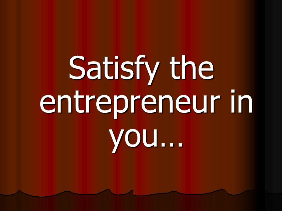 Satisfy the entrepreneur in you…