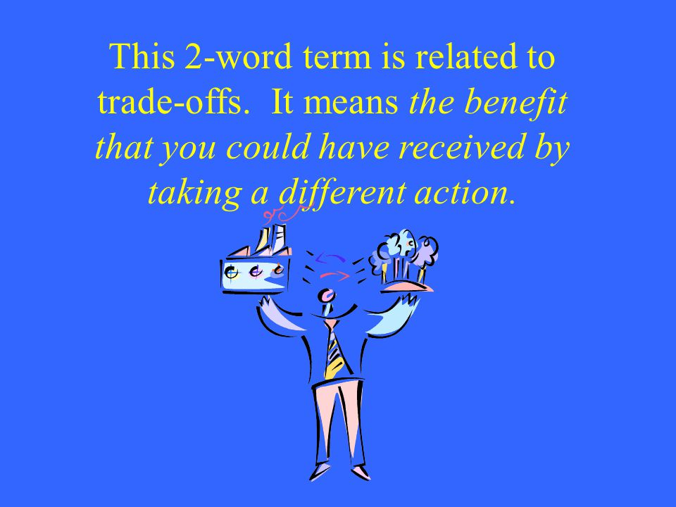 This 2-word term is related to trade-offs. It means the benefit that you could have received by taking a different action.