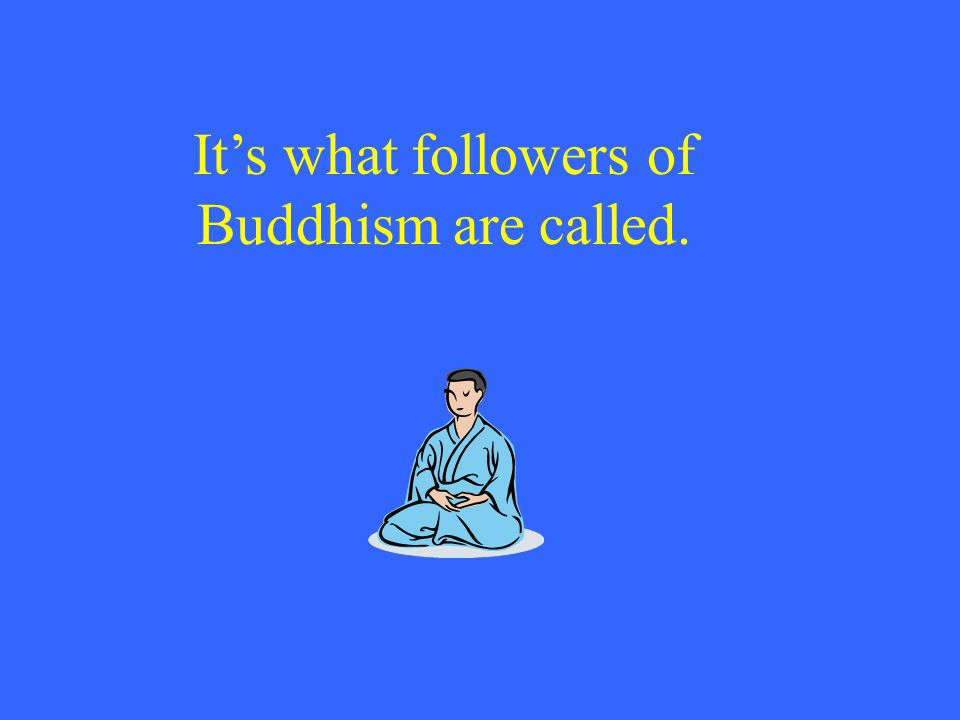 It's what followers of Buddhism are called.