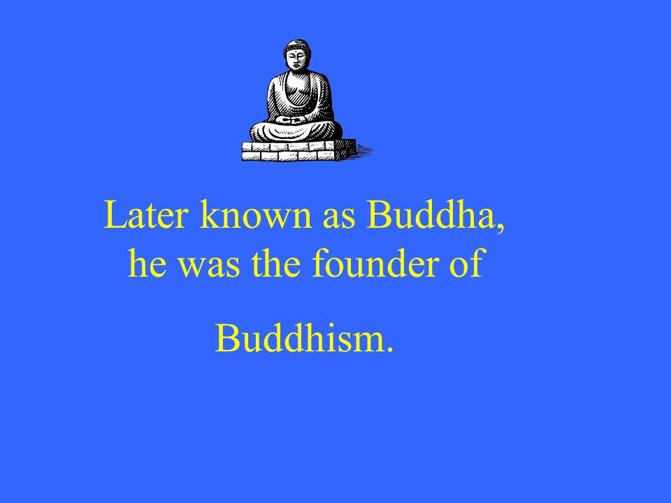 Later known as Buddha, he was the founder of Buddhism.