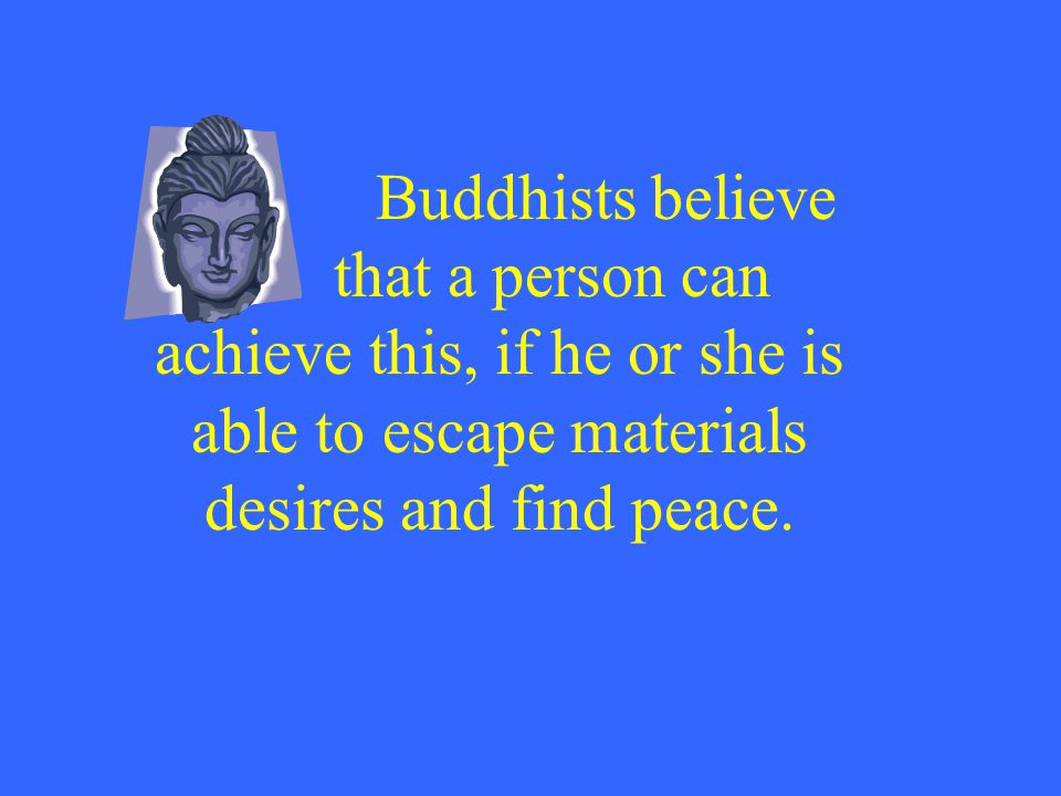 Buddhists believe that a person can achieve this, if he or she is able to escape materials desires and find peace.
