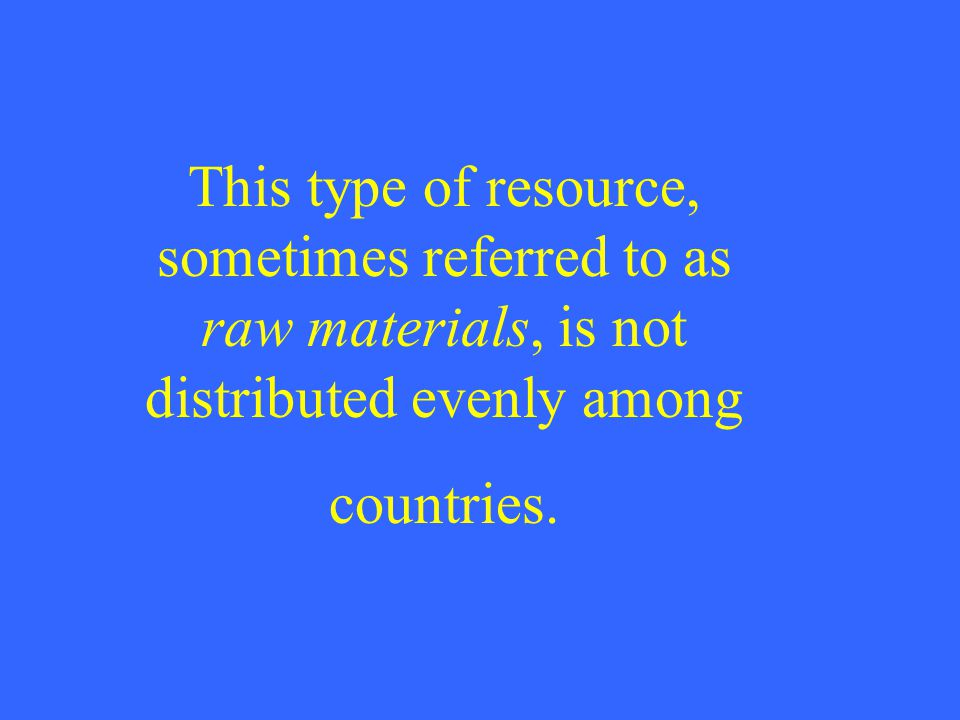 This type of resource, sometimes referred to as raw materials, is not distributed evenly among countries.