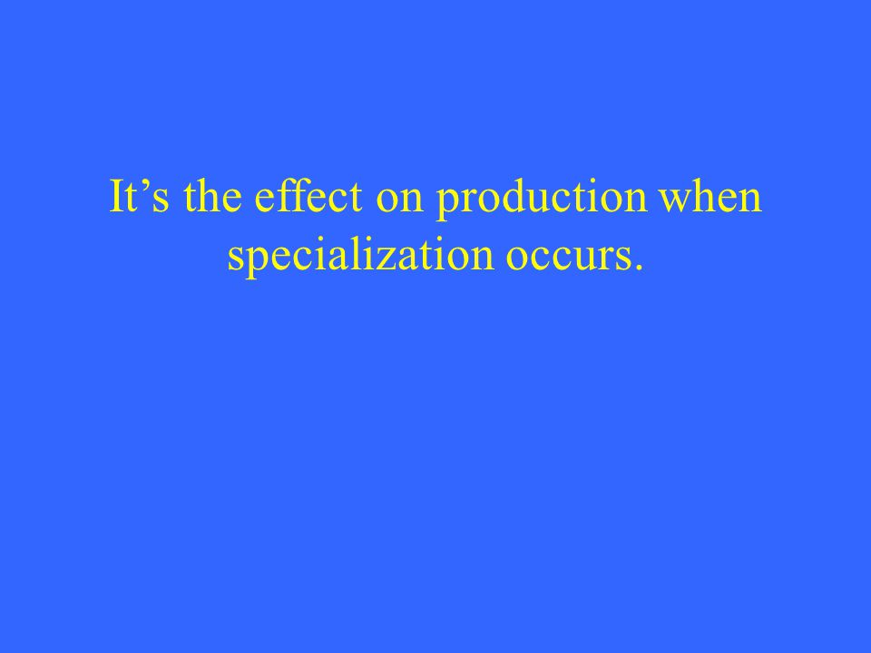 It's the effect on production when specialization occurs.
