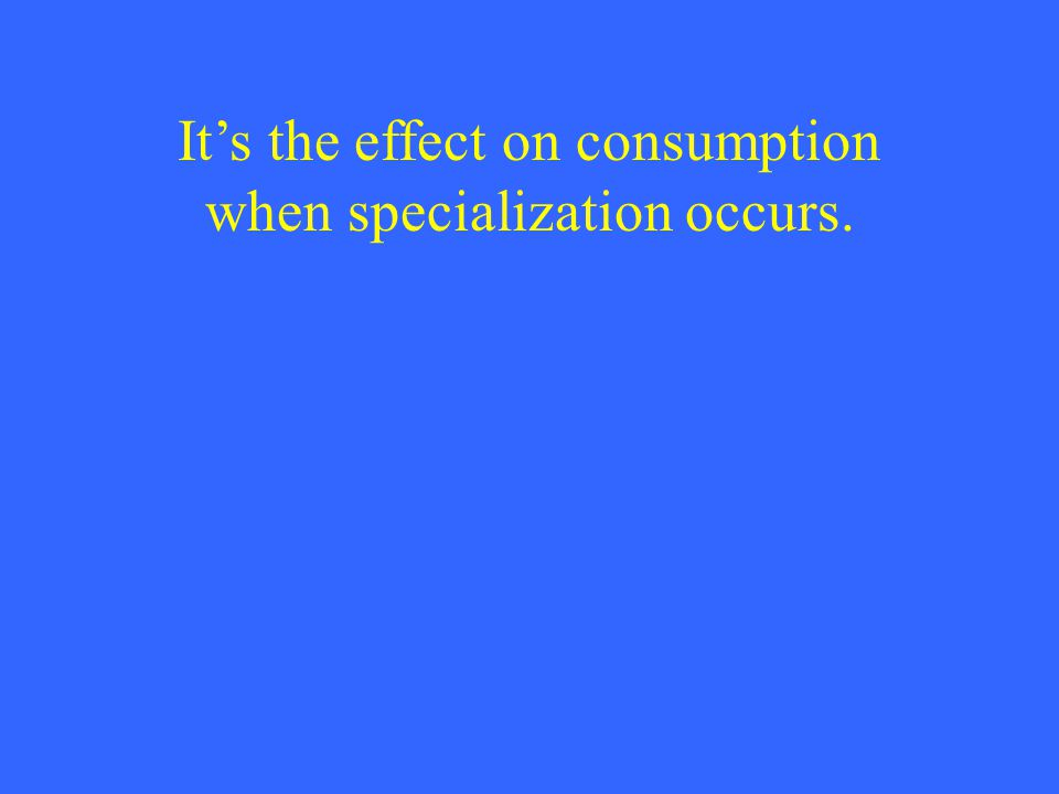 It's the effect on consumption when specialization occurs.