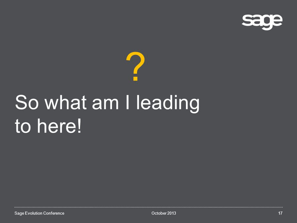 October 2013Sage Evolution Conference So what am I leading to here! 17