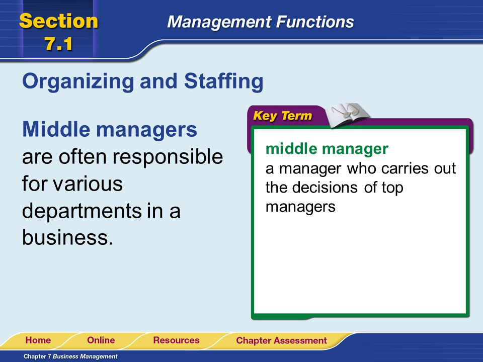 Organizing and Staffing Middle managers are often responsible for various departments in a business. middle manager a manager who carries out the deci