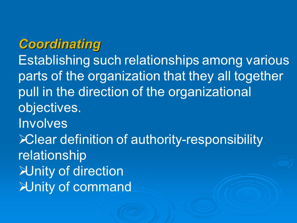 Coordinating Establishing such relationships among various parts of the organization that they all together pull in the direction of the organizationa