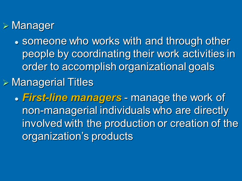 Middle managers - all managers between the first-line level and the top level of the organization Middle managers - all managers between the first-line level and the top level of the organization manage the first-line managersmanage the first-line managers Top managers - responsible for making organization-wide decisions and establishing the plans and goals that affect the entire organization Top managers - responsible for making organization-wide decisions and establishing the plans and goals that affect the entire organization