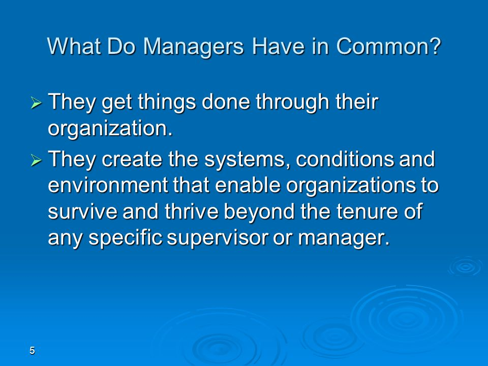 5 What Do Managers Have in Common?  They get things done through their organization.  They create the systems, conditions and environment that enabl