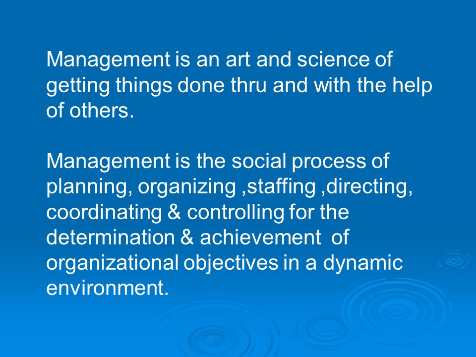 Management is an art and science of getting things done thru and with the help of others. Management is the social process of planning, organizing,sta