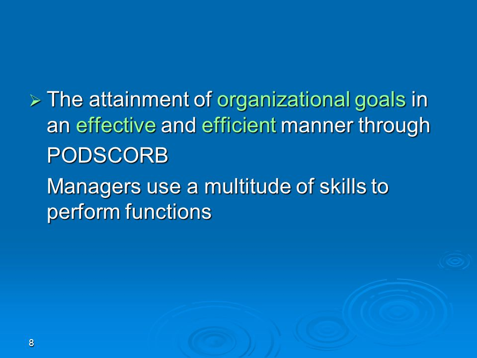 8  The attainment of organizational goals in an effective and efficient manner through PODSCORB Managers use a multitude of skills to perform functio