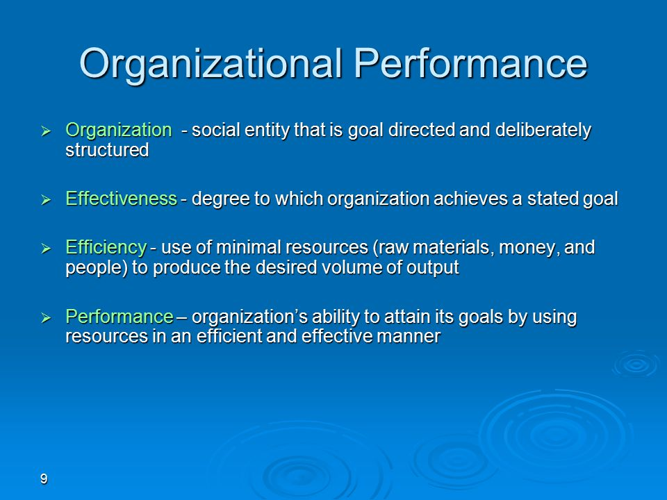 9 Organizational Performance  Organization - social entity that is goal directed and deliberately structured  Effectiveness - degree to which organi