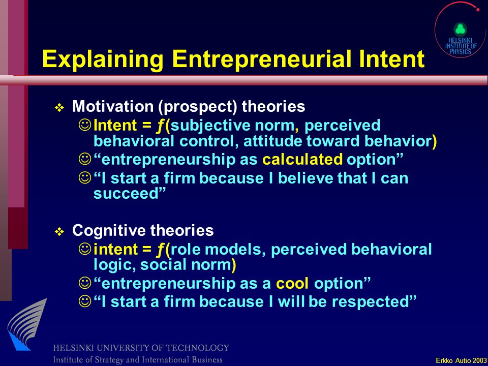Erkko Autio 2003 Explaining Entrepreneurial Intent v Motivation (prospect) theories JIntent = ƒ(subjective norm, perceived behavioral control, attitude toward behavior) J entrepreneurship as calculated option J I start a firm because I believe that I can succeed v Cognitive theories Jintent = ƒ(role models, perceived behavioral logic, social norm) J entrepreneurship as a cool option J I start a firm because I will be respected