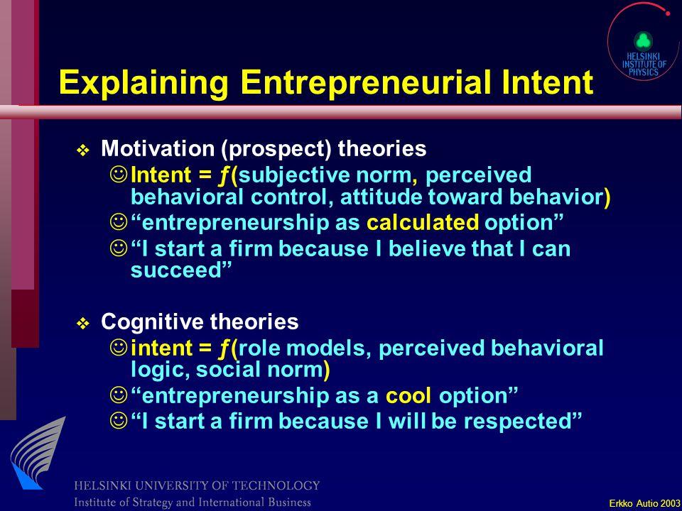 Erkko Autio 2003 Explaining Entrepreneurial Intent v Motivation (prospect) theories JIntent = ƒ(subjective norm, perceived behavioral control, attitud