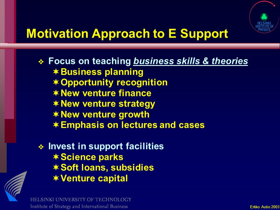 Erkko Autio 2003 Motivation Approach to E Support v Focus on teaching business skills & theories ¬Business planning ¬Opportunity recognition ¬New venture finance ¬New venture strategy ¬New venture growth ¬Emphasis on lectures and cases v Invest in support facilities ¬Science parks ¬Soft loans, subsidies ¬Venture capital