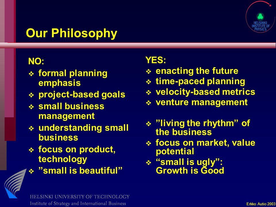 Erkko Autio 2003 Our Philosophy NO: v formal planning emphasis v project-based goals v small business management v understanding small business v focu