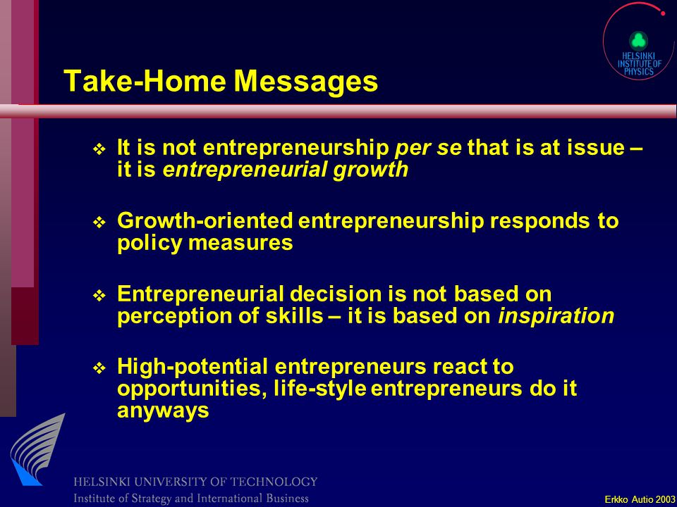 Erkko Autio 2003 Take-Home Messages v It is not entrepreneurship per se that is at issue – it is entrepreneurial growth v Growth-oriented entrepreneurship responds to policy measures v Entrepreneurial decision is not based on perception of skills – it is based on inspiration v High-potential entrepreneurs react to opportunities, life-style entrepreneurs do it anyways