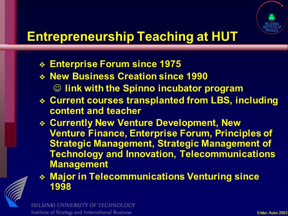 Erkko Autio 2003 Entrepreneurship Teaching at HUT v Enterprise Forum since 1975 v New Business Creation since 1990 J link with the Spinno incubator pr