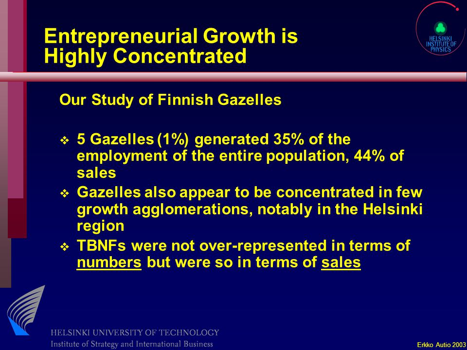 Erkko Autio 2003 Entrepreneurial Growth is Highly Concentrated Our Study of Finnish Gazelles v 5 Gazelles (1%) generated 35% of the employment of the entire population, 44% of sales v Gazelles also appear to be concentrated in few growth agglomerations, notably in the Helsinki region v TBNFs were not over-represented in terms of numbers but were so in terms of sales