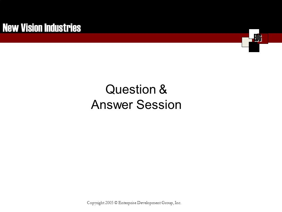 New Vision Industries Copyright 2005 © Enterprise Development Group, Inc. Question & Answer Session