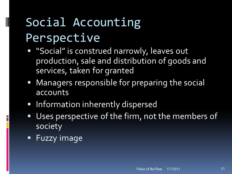 Social Accounting Perspective  Social is construed narrowly, leaves out production, sale and distribution of goods and services, taken for granted  Managers responsible for preparing the social accounts  Information inherently dispersed  Uses perspective of the firm, not the members of society  Fuzzy image 5/7/2015Value of the Firm 15