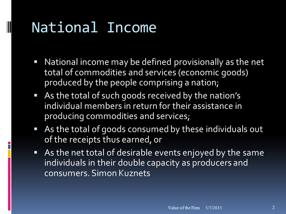 Appraisal of National Economy  …National income is the end product of a country's economic activity, reflecting the combined play of economic forces and serving to appraise the prevailing economic organization in terms of its returns.  Simon Kuznets 5/7/2015Value of the Firm 3
