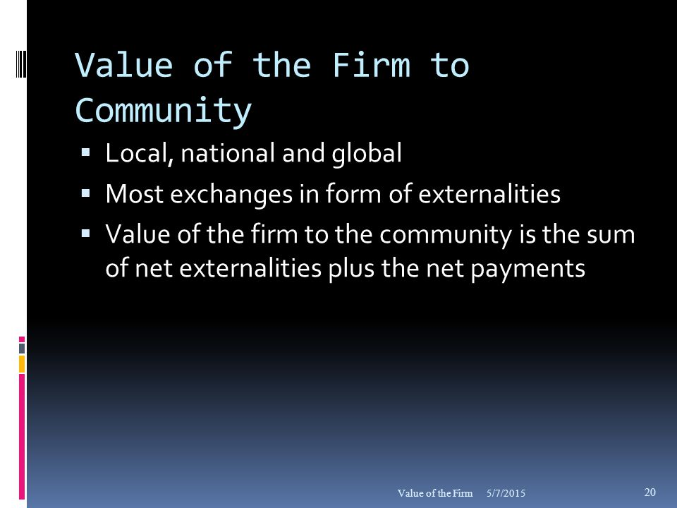 Value of the Firm to Community  Local, national and global  Most exchanges in form of externalities  Value of the firm to the community is the sum of net externalities plus the net payments 5/7/2015Value of the Firm 20