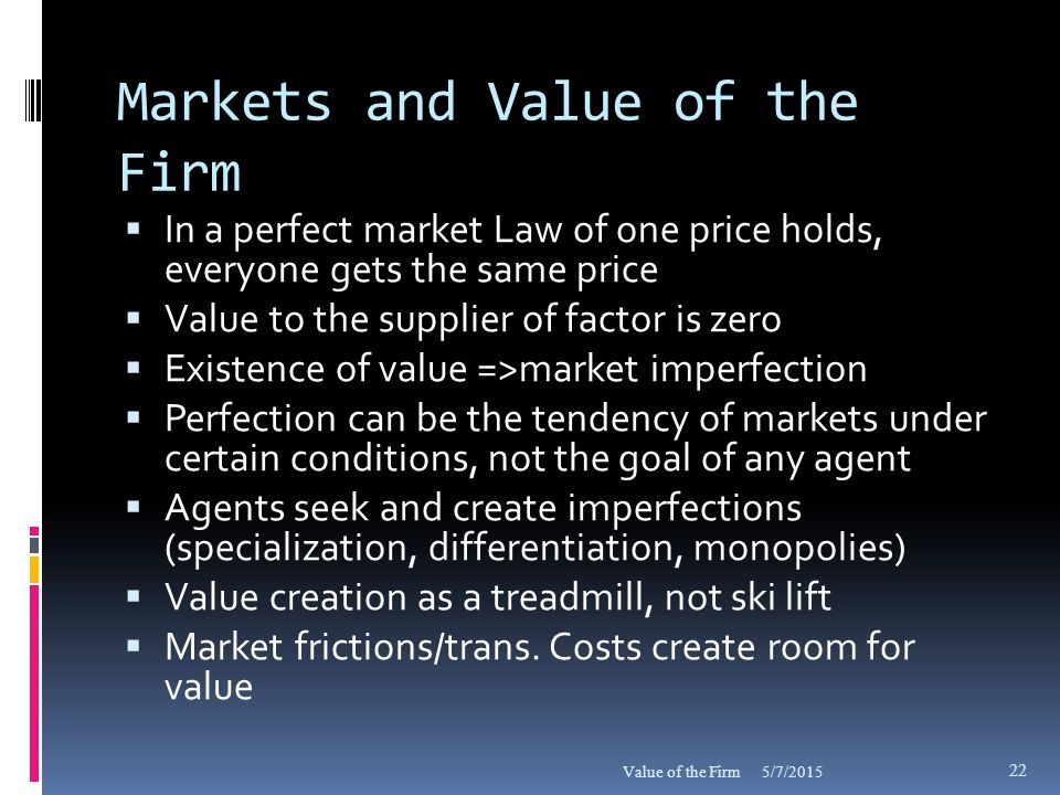 Markets and Value of the Firm  In a perfect market Law of one price holds, everyone gets the same price  Value to the supplier of factor is zero  Existence of value =>market imperfection  Perfection can be the tendency of markets under certain conditions, not the goal of any agent  Agents seek and create imperfections (specialization, differentiation, monopolies)  Value creation as a treadmill, not ski lift  Market frictions/trans.