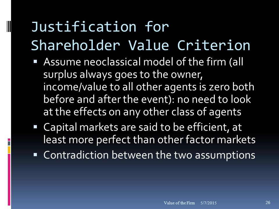 Justification for Shareholder Value Criterion  Assume neoclassical model of the firm (all surplus always goes to the owner, income/value to all other agents is zero both before and after the event): no need to look at the effects on any other class of agents  Capital markets are said to be efficient, at least more perfect than other factor markets  Contradiction between the two assumptions 5/7/2015Value of the Firm 26