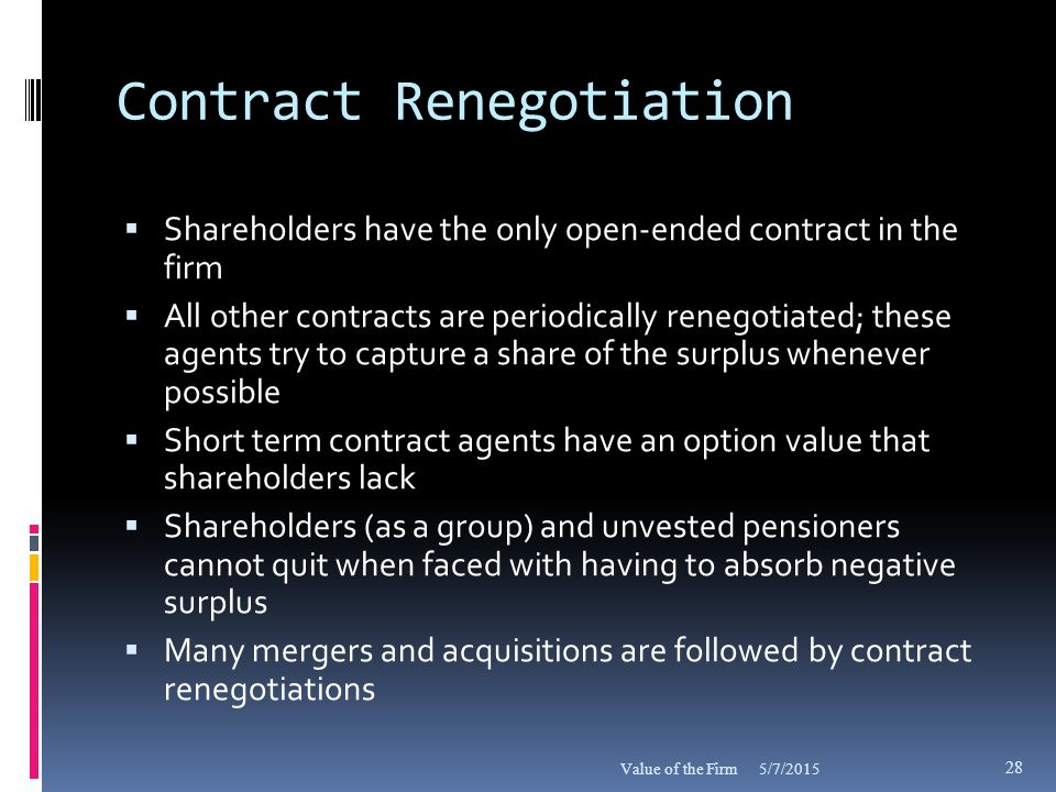Contract Renegotiation  Shareholders have the only open-ended contract in the firm  All other contracts are periodically renegotiated; these agents try to capture a share of the surplus whenever possible  Short term contract agents have an option value that shareholders lack  Shareholders (as a group) and unvested pensioners cannot quit when faced with having to absorb negative surplus  Many mergers and acquisitions are followed by contract renegotiations 5/7/2015Value of the Firm 28