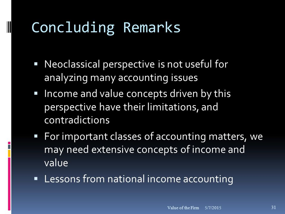 Concluding Remarks  Neoclassical perspective is not useful for analyzing many accounting issues  Income and value concepts driven by this perspective have their limitations, and contradictions  For important classes of accounting matters, we may need extensive concepts of income and value  Lessons from national income accounting 5/7/2015Value of the Firm 31