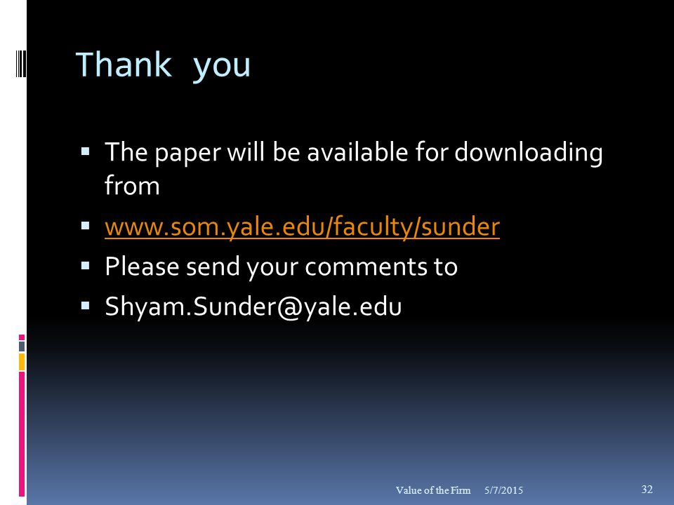 Thank you  The paper will be available for downloading from  www.som.yale.edu/faculty/sunder www.som.yale.edu/faculty/sunder  Please send your comments to  Shyam.Sunder@yale.edu 5/7/2015Value of the Firm 32
