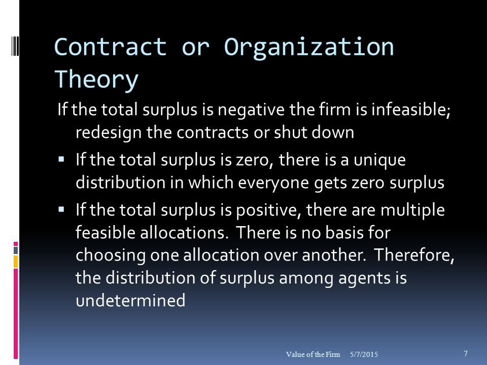 Contract Renegotiation  Shareholders have the only open-ended contract in the firm  All other contracts are periodically renegotiated; these agents try to capture a share of the surplus whenever possible  Short term contract agents have an option value that shareholders lack  Shareholders (as a group) and unvested pensioners cannot quit when faced with having to absorb negative surplus  Many mergers and acquisitions are followed by contract renegotiations 5/7/2015Value of the Firm 28