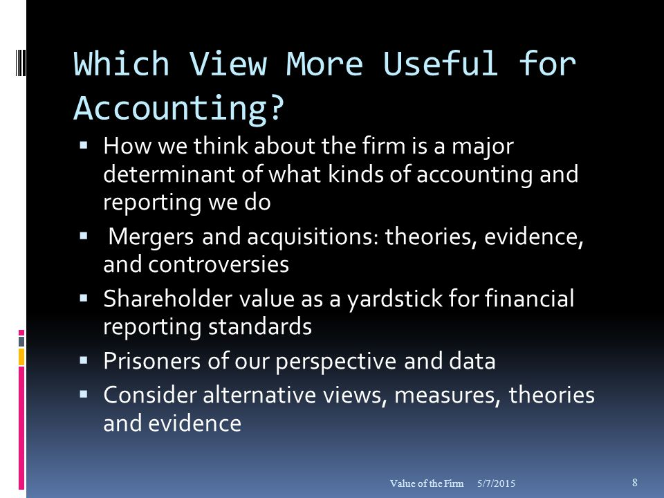 Accounting Model  Accounting reports modeled after neoclassical view of the firm  Treat all as costs all factors other than the equity capital  Focus on net income to the shareholder  Residual income subtracts the cost of equity capital focuses on surplus  Corresponding focus on shareholder value as the stock variable of interest 5/7/2015Value of the Firm 9