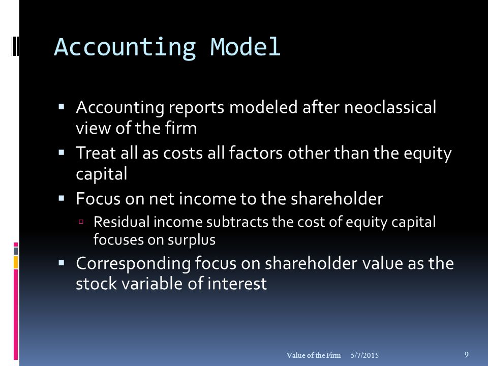 Shareholder Value As Guide for Accounting Policy  Event, ERC, Value-Relevance, R 2 studies cited as justifications for accounting policy  What is the theoretical justification for using shareholder value for this purpose (other than neoclassical perspective)  Law of the Instrument (Kaplan): Use whatever data is available, extensive income/value measures unavailable 5/7/2015Value of the Firm 30