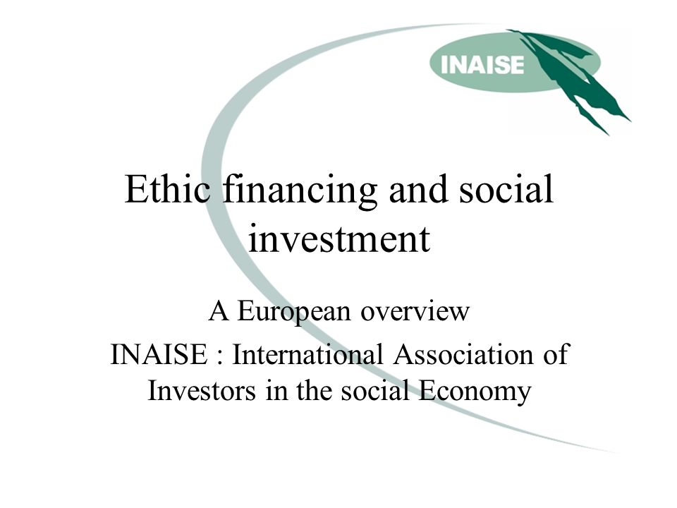 Ethic financing and social investment A European overview INAISE : International Association of Investors in the social Economy